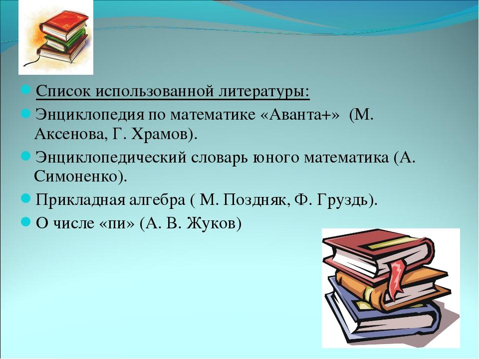 Список использованной литературы: Энциклопедия по математике «Аванта+» (М. Ак...