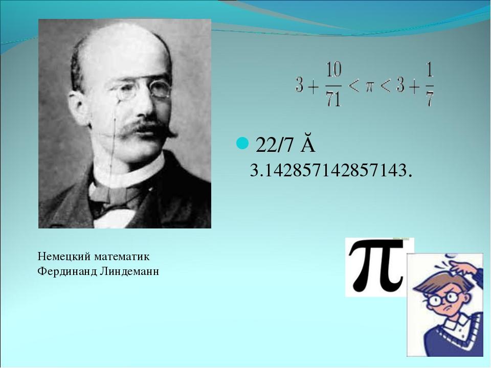 22/7 ≈ 3.142857142857143. Немецкий математик Фердинанд Линдеманн