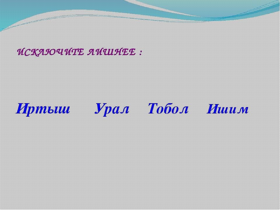 ИСКЛЮЧИТЕ ЛИШНЕЕ : Иртыш Урал Тобол Ишим