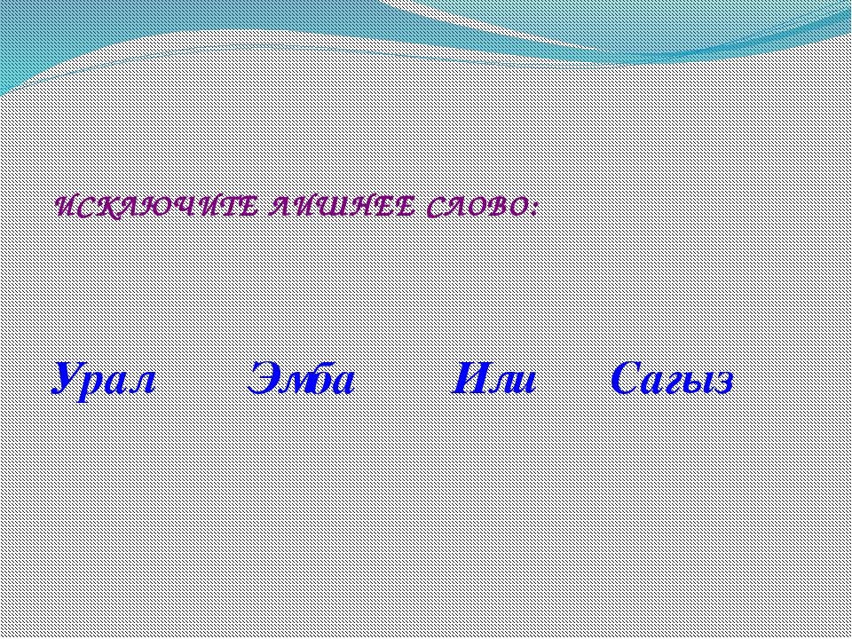 ИСКЛЮЧИТЕ ЛИШНЕЕ СЛОВО: Урал Эмба Или Сагыз