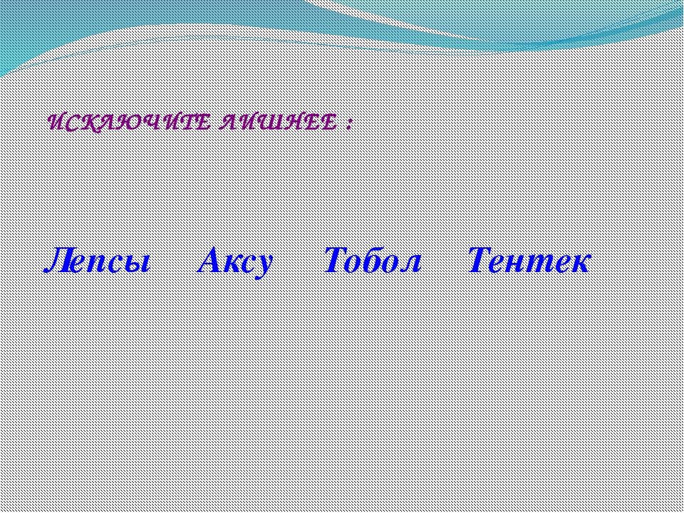 ИСКЛЮЧИТЕ ЛИШНЕЕ : Лепсы Аксу Тобол Тентек