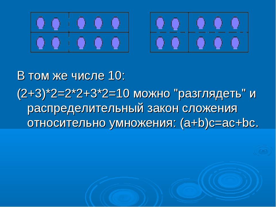 """В том же числе 10: (2+3)*2=2*2+3*2=10 можно """"разглядеть"""" и распределительный..."""