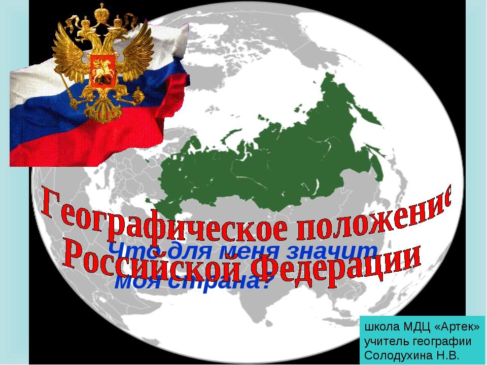 Что для меня значит моя страна? школа МДЦ «Артек» учитель географии Солодухин...