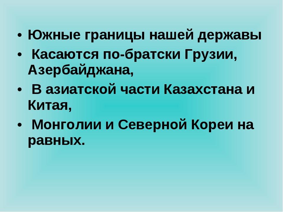 Южные границы нашей державы Касаются по-братски Грузии, Азербайджана, В азиа...