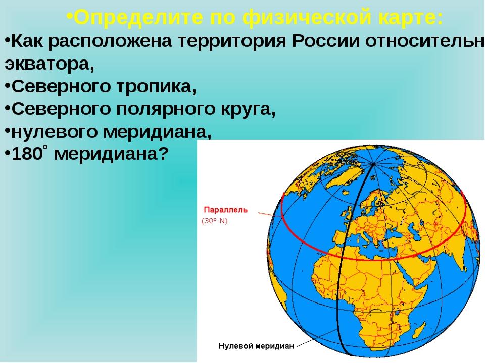 Определите по физической карте: Как расположена территория России относительн...