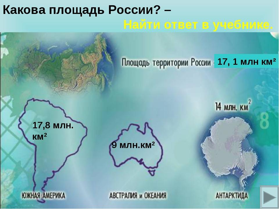 9 млн.км2 17,8 млн. км2 Какова площадь России? – Найти ответ в учебнике. 17,...