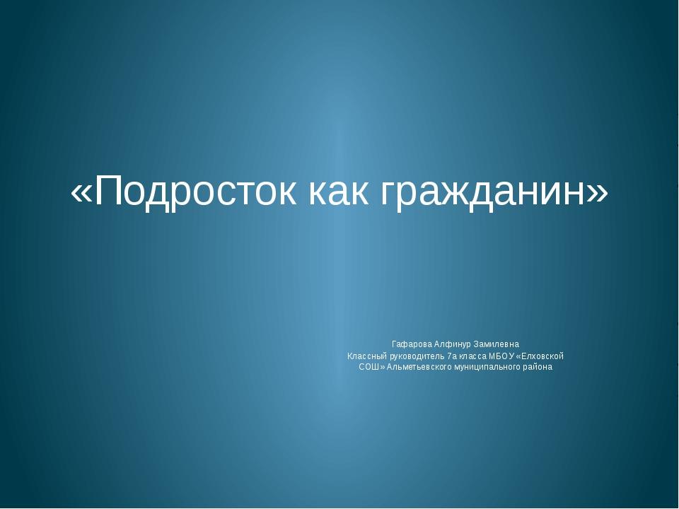 «Подросток как гражданин» Гафарова Алфинур Замилевна Классный руководитель 7а...