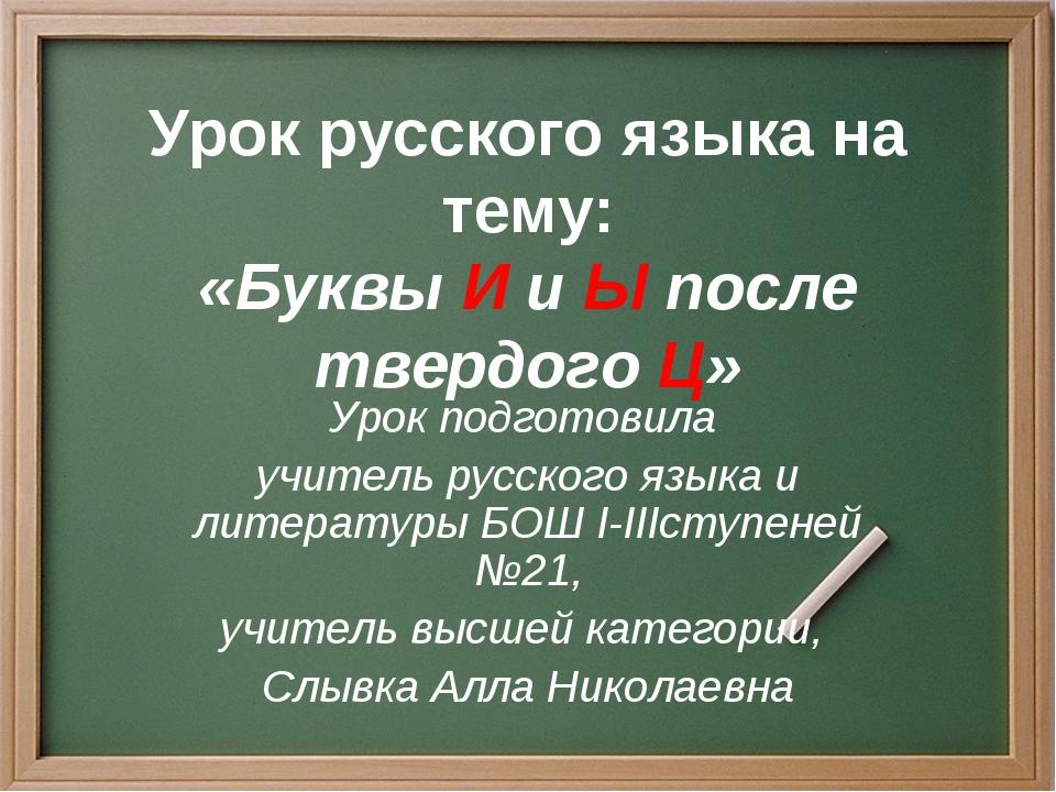 Урок русского языка на тему: «Буквы И и Ы после твердого Ц» Урок подготовила...