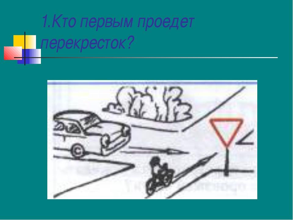 1.Кто первым проедет перекресток?