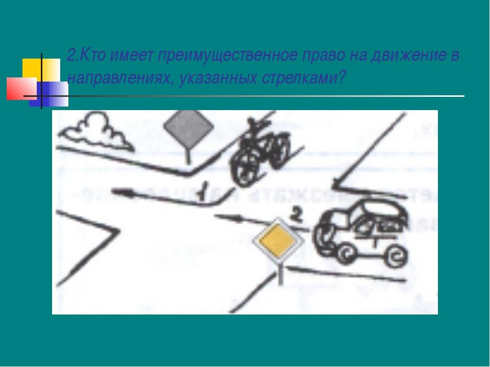 2.Кто имеет преимущественное право на движение в направлениях, указанных стре...