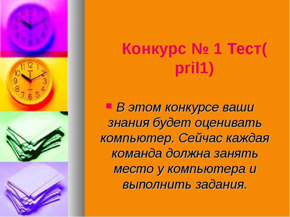 Конкурс № 1 Тест(pril1) В этом конкурсе ваши знания будет оценивать компьютер...