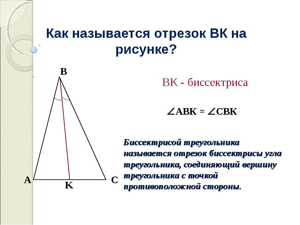 Как называется отрезок ВК на рисунке? АВК = СВК ВК - биссектриса Биссектрис...