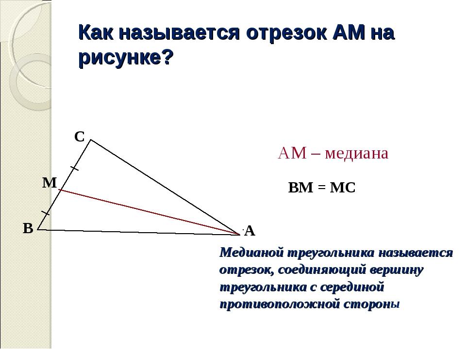 Как называется отрезок АМ на рисунке? ВМ = МС АМ – медиана Медианой треугольн...