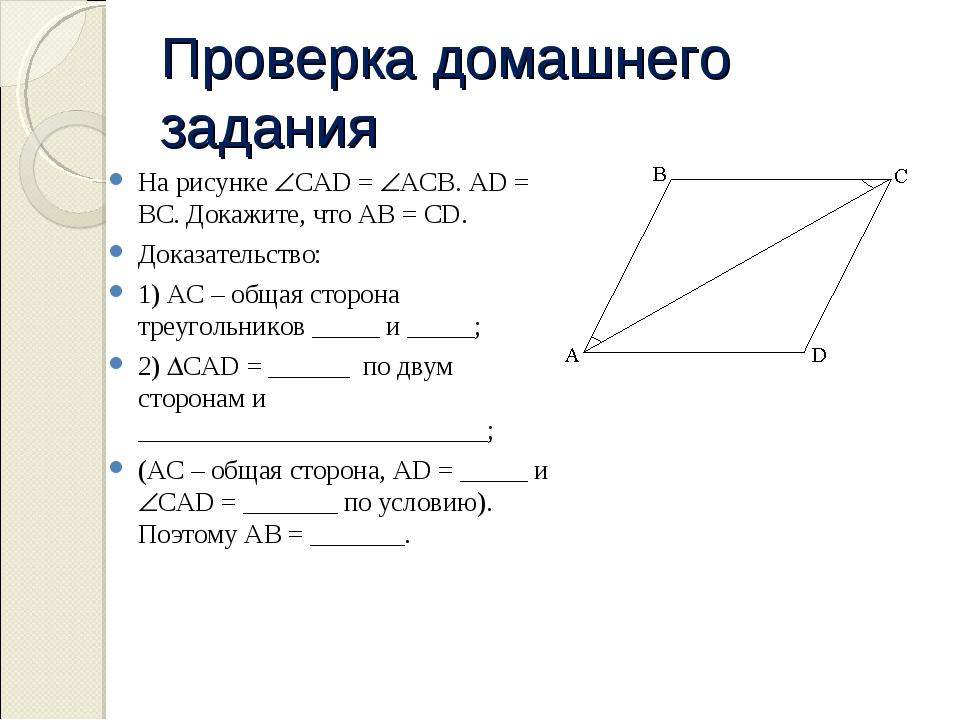 Проверка домашнего задания На рисунке CAD = ACB. AD = BC. Докажите, что AB...