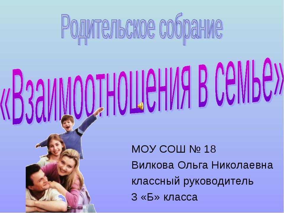МОУ СОШ № 18 Вилкова Ольга Николаевна классный руководитель 3 «Б» класса