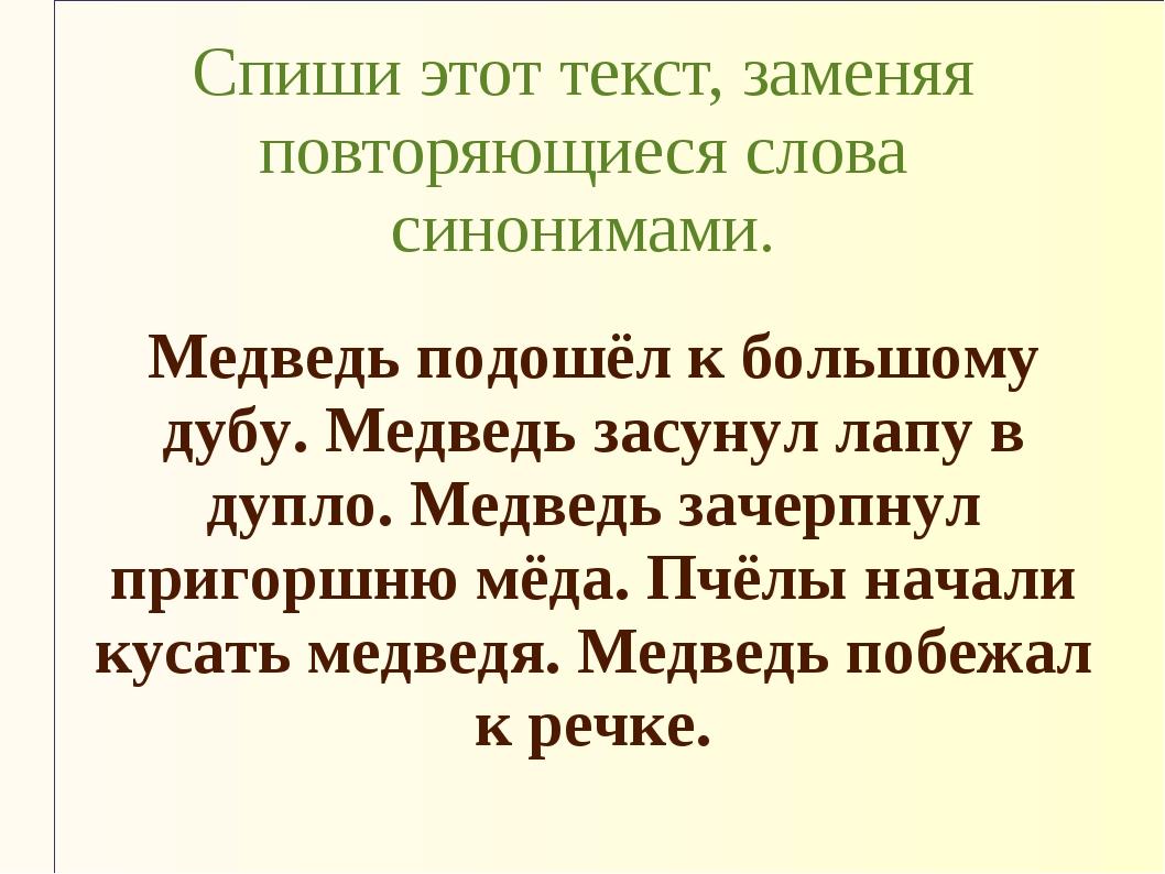 Спиши этот текст, заменяя повторяющиеся слова синонимами. Медведь подошёл к б...