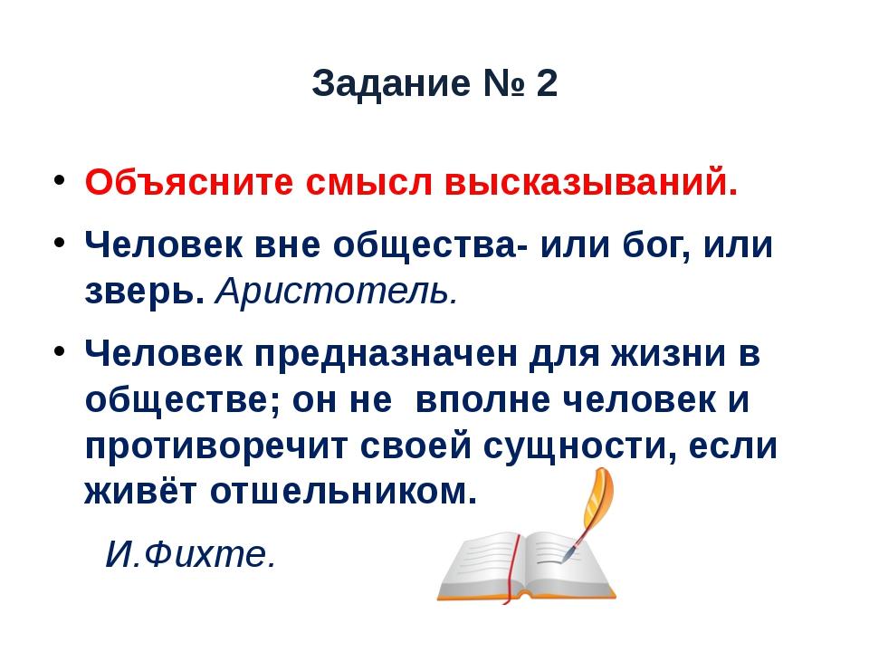 Задание № 2 Объясните смысл высказываний. Человек вне общества- или бог, или...
