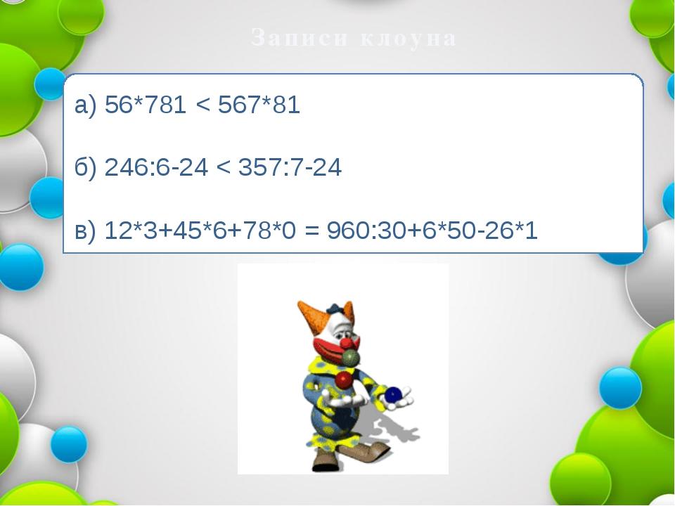 Записи клоуна а) 56*781 < 567*81 б) 246:6-24 < 357:7-24 в) 12*3+45*6+78*0 = 9...