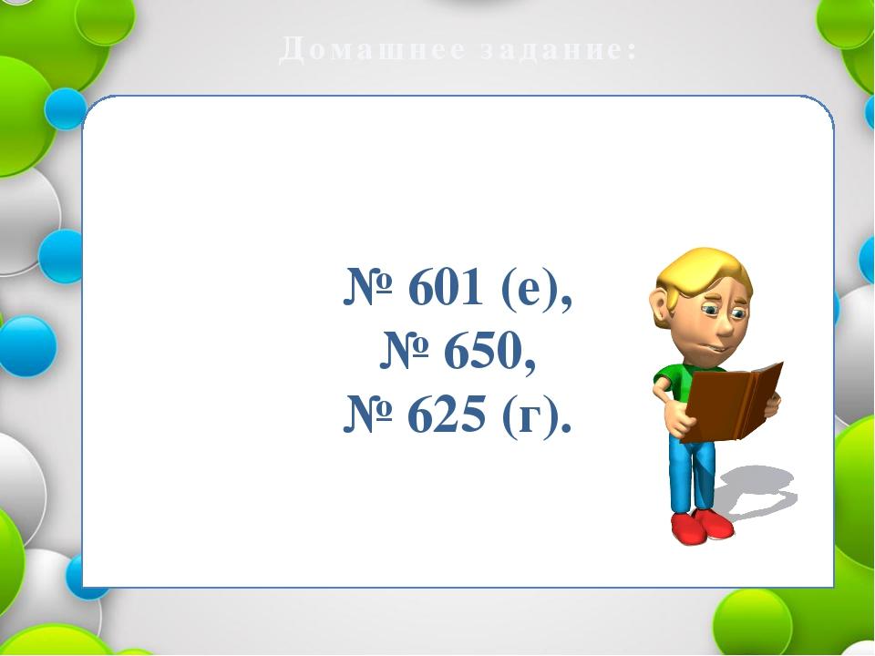 Домашнее задание: № 601 (е), № 650, № 625 (г).