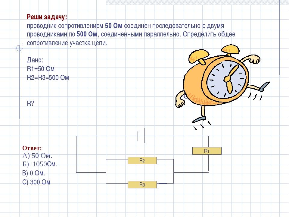 R3 R2 R1 Дано: R1=50 Ом R2=R3=500 Ом R? Реши задачу: проводник сопротивлением...