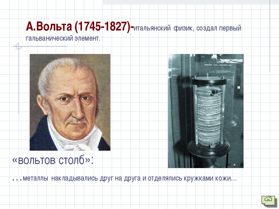 А.Вольта (1745-1827)-итальянский физик, создал первый гальванический элемент....
