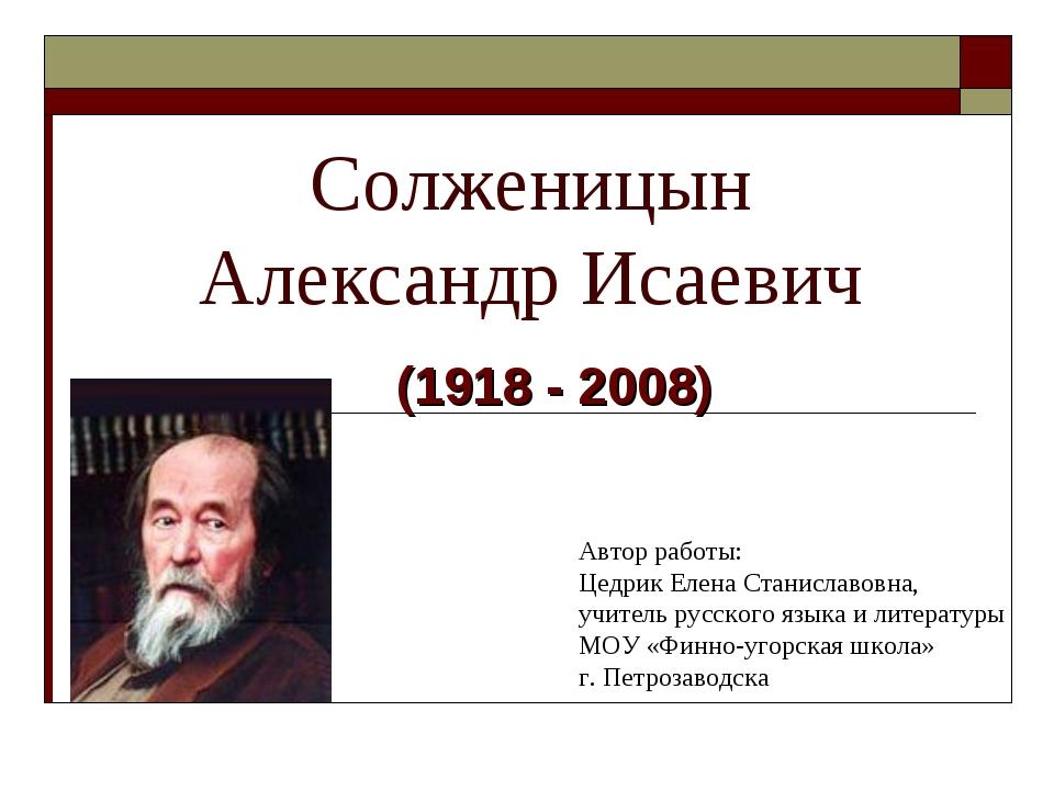 Солженицын Александр Исаевич (1918 - 2008) Автор работы: Цедрик Елена Станисл...
