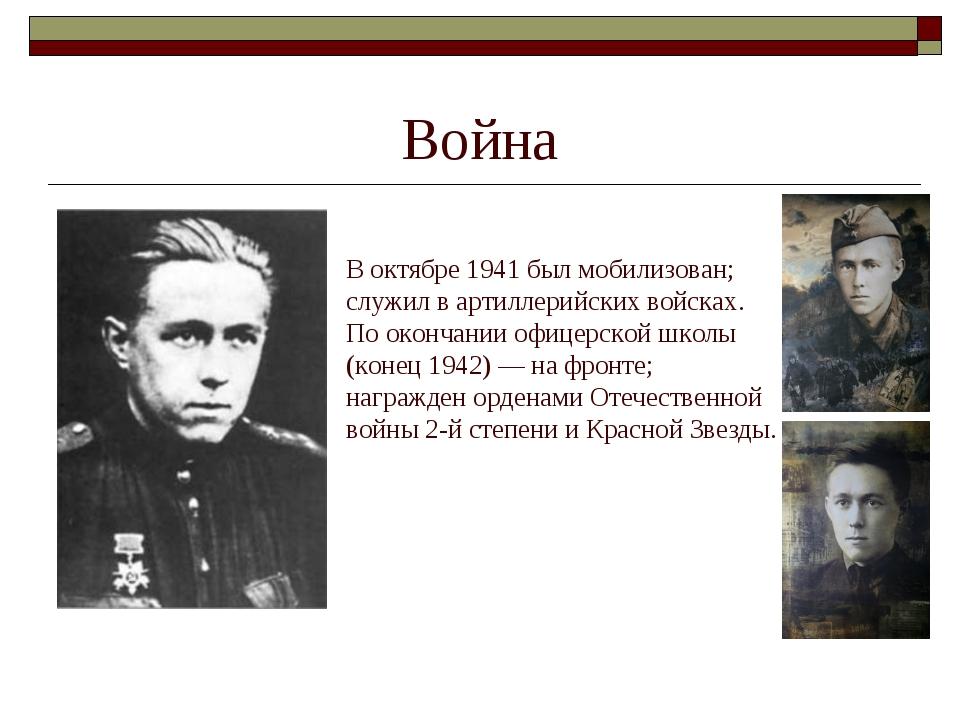 Война В октябре 1941 был мобилизован; служил в артиллерийских войсках. По око...