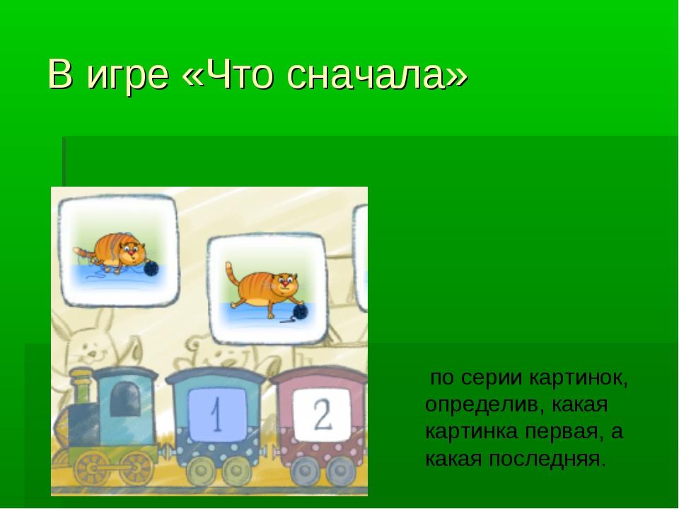 В игре«Что сначала» по серии картинок, определив, какая картинка первая, а к...