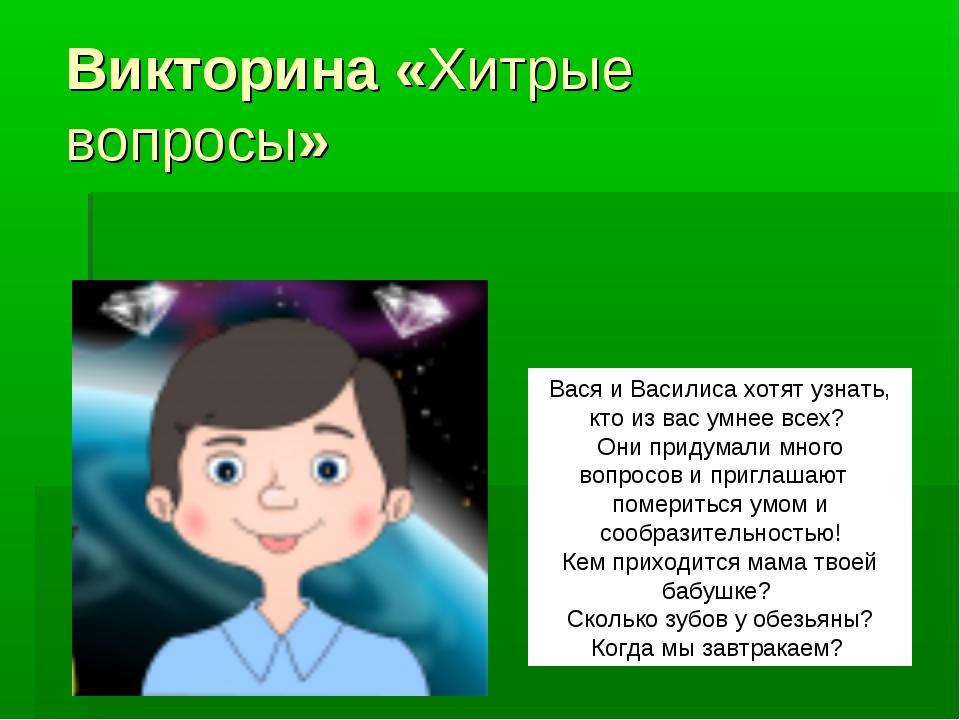 Викторина«Хитрые вопросы» Вася и Василиса хотят узнать, кто из вас умнее вс...