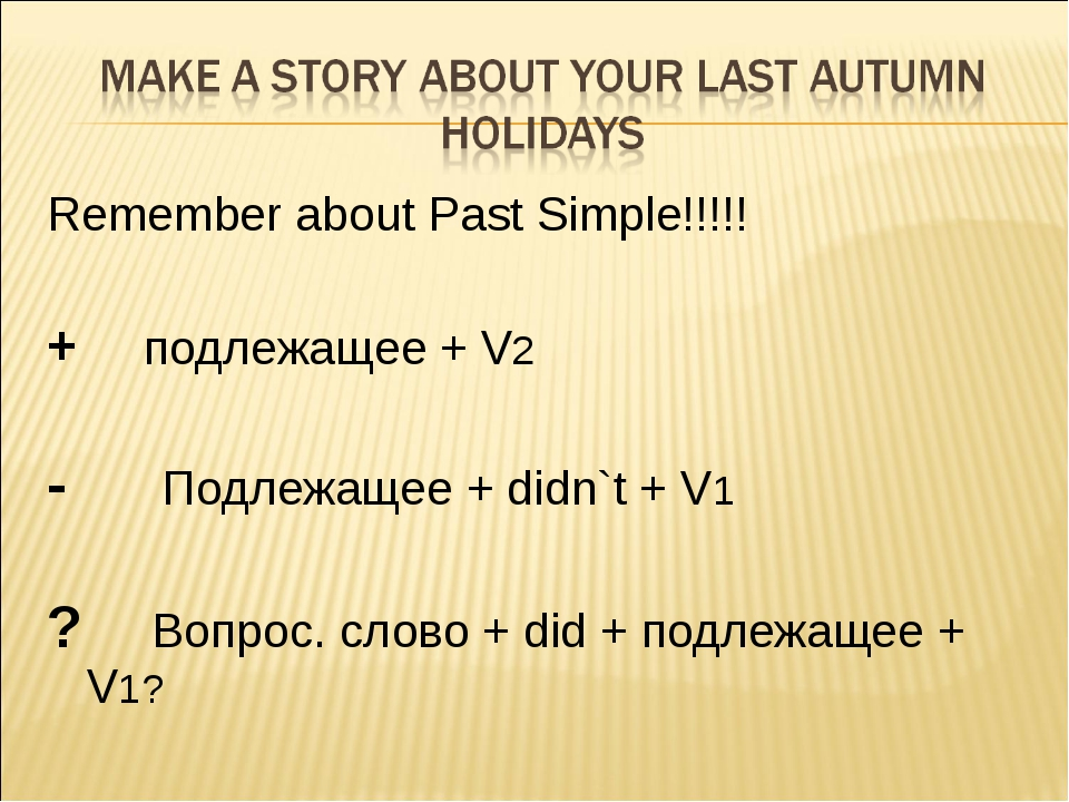 Remember about Past Simple!!!!! + подлежащее + V2 - Подлежащее + didn`t + V1...