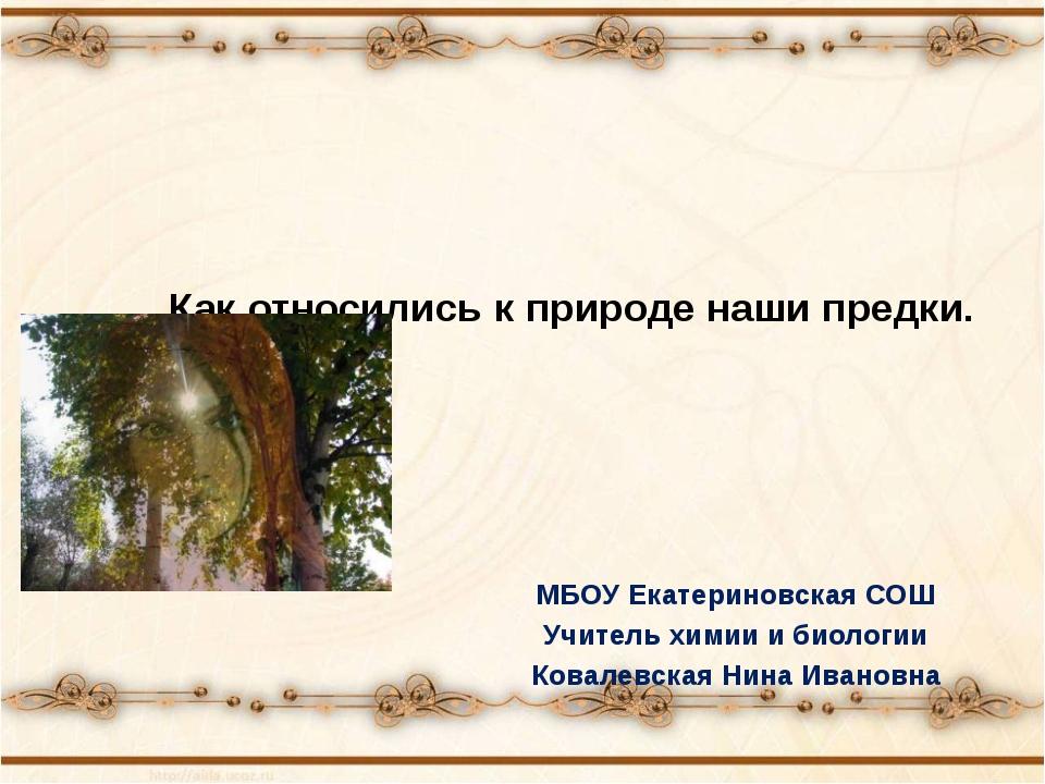 Как относились к природе наши предки. МБОУ Екатериновская СОШ Учитель химии и...