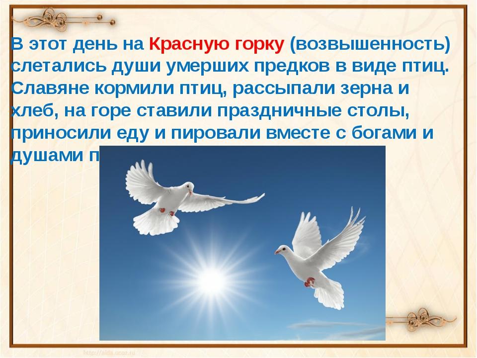 В этот день на Красную горку (возвышенность) слетались души умерших предков в...