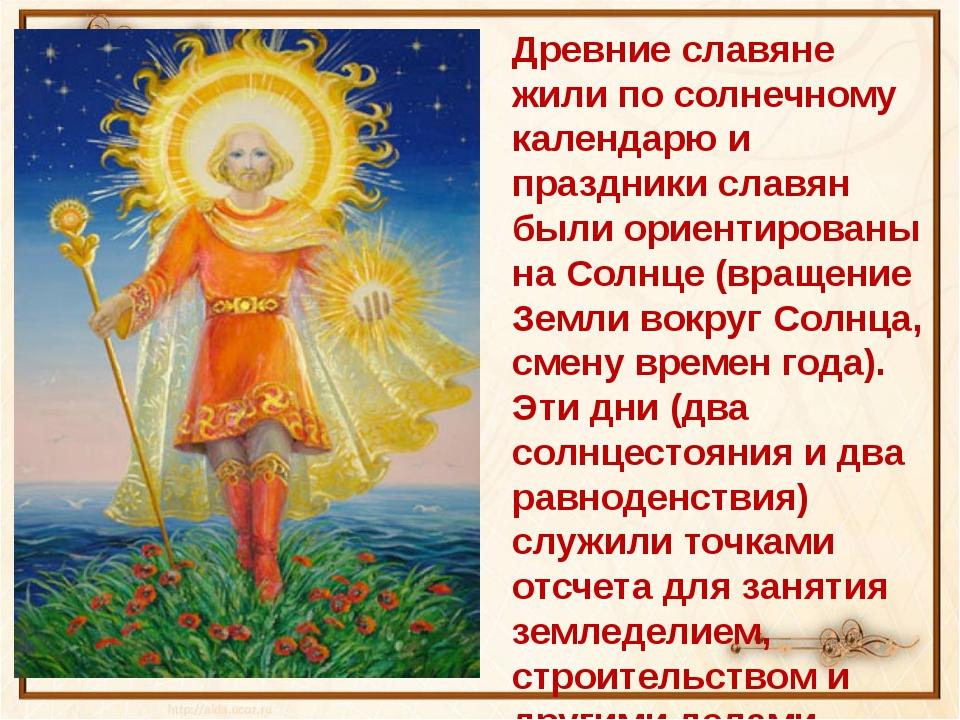 Древние славяне жили по солнечному календарю и праздники славян были ориентир...