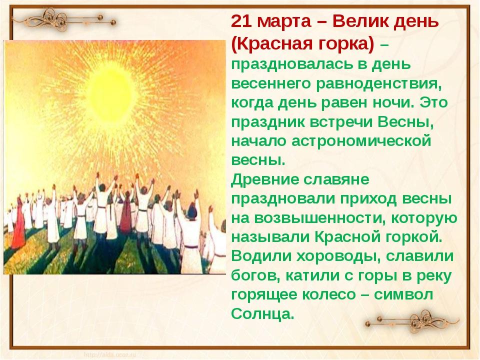 21 марта – Велик день (Красная горка) – праздновалась в день весеннего равнод...
