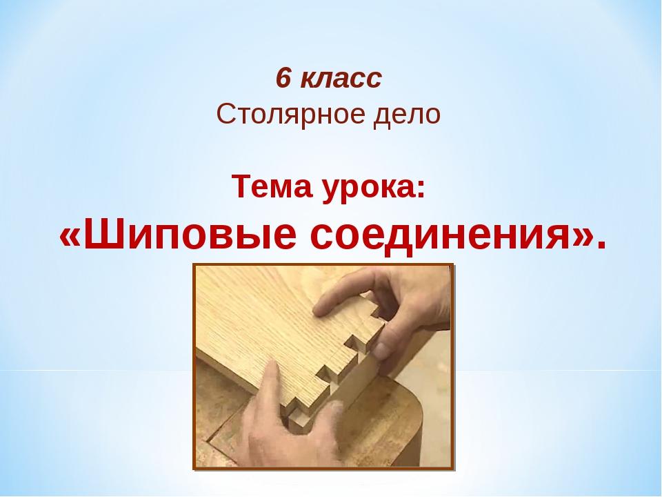 6 класс Столярное дело Тема урока: «Шиповые соединения».