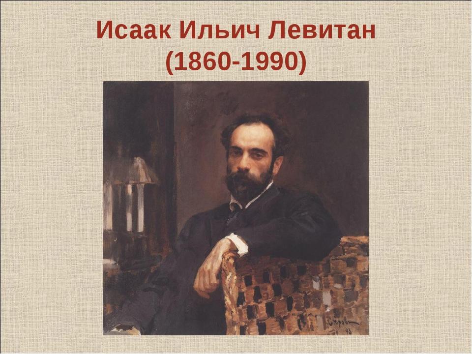 Исаак Ильич Левитан (1860-1990)