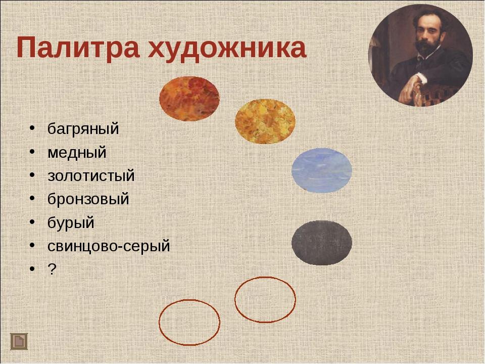 Палитра художника багряный медный золотистый бронзовый бурый свинцово-серый ?