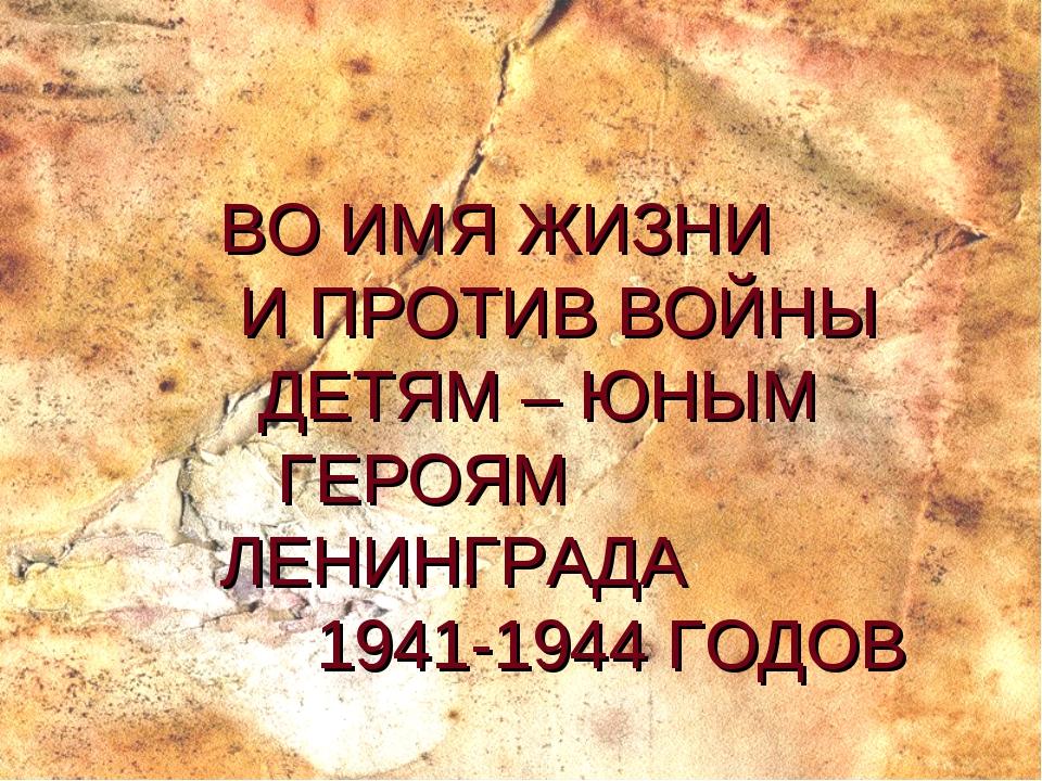 ВО ИМЯ ЖИЗНИ И ПРОТИВ ВОЙНЫ ДЕТЯМ – ЮНЫМ ГЕРОЯМ ЛЕНИНГРАДА 1941-1944 ГОДОВ