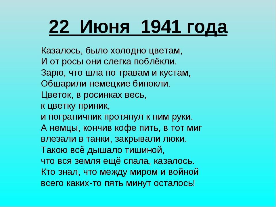 22 Июня 1941 года Казалось, было холодно цветам, И от росы они слегка поблёкл...