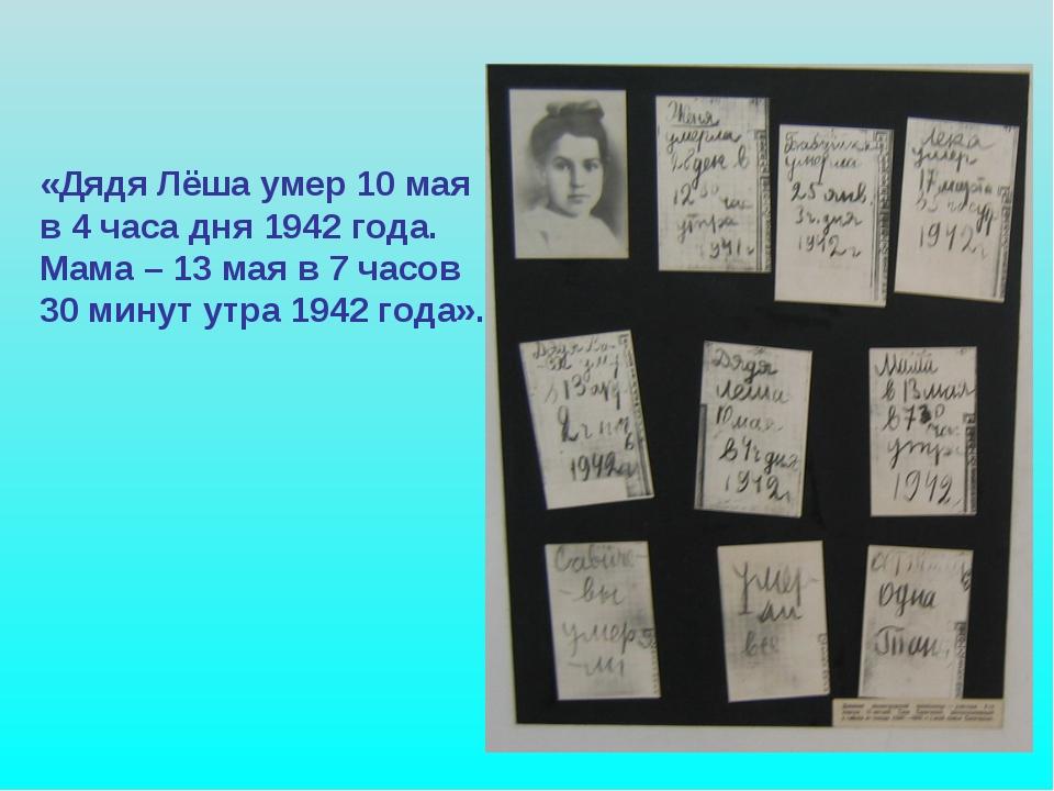 «Дядя Лёша умер 10 мая в 4 часа дня 1942 года. Мама – 13 мая в 7 часов 30 ми...