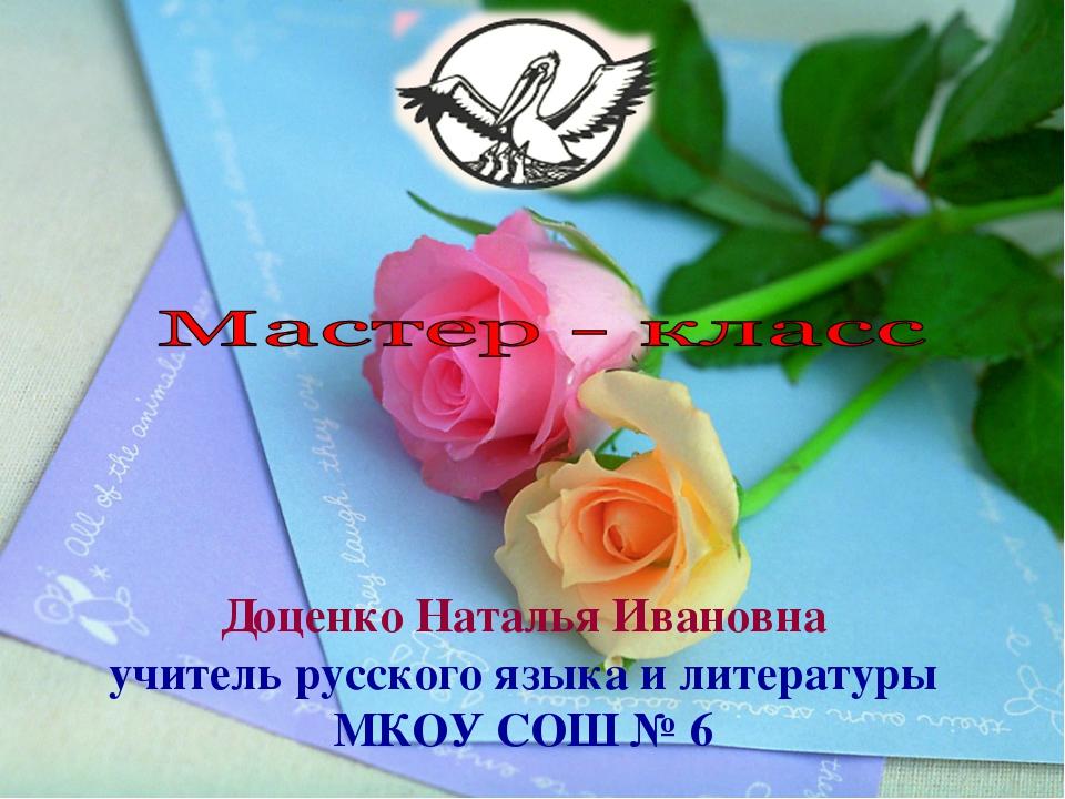 Доценко Наталья Ивановна учитель русского языка и литературы МКОУ СОШ № 6