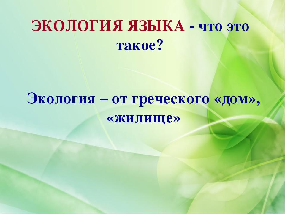 ЭКОЛОГИЯ ЯЗЫКА - что это такое? Экология – от греческого «дом», «жилище»