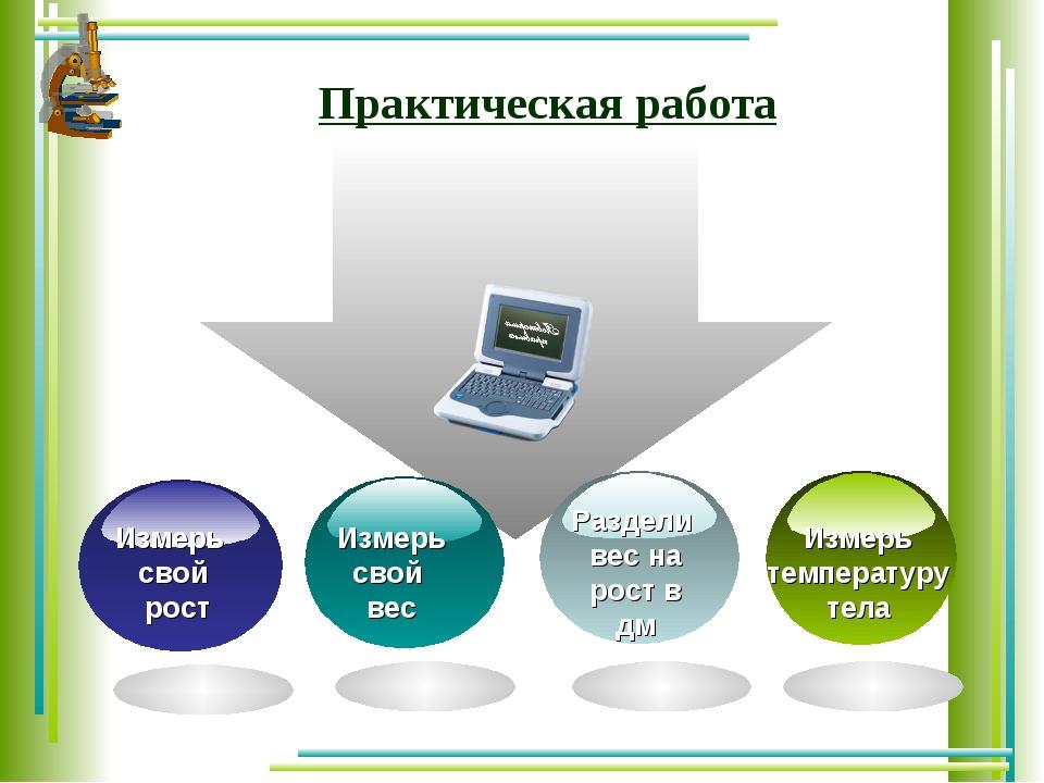 Практическая работа Измерь свой рост Измерь свой вес Раздели вес на рост в дм...
