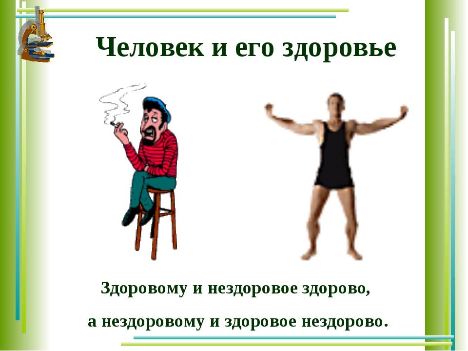 Человек и его здоровье Здоровому и нездоровое здорово, а нездоровому и здоров...