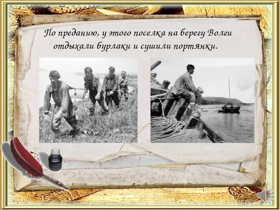 По преданию, у этого поселка на берегу Волги отдыхали бурлаки и сушили портя...