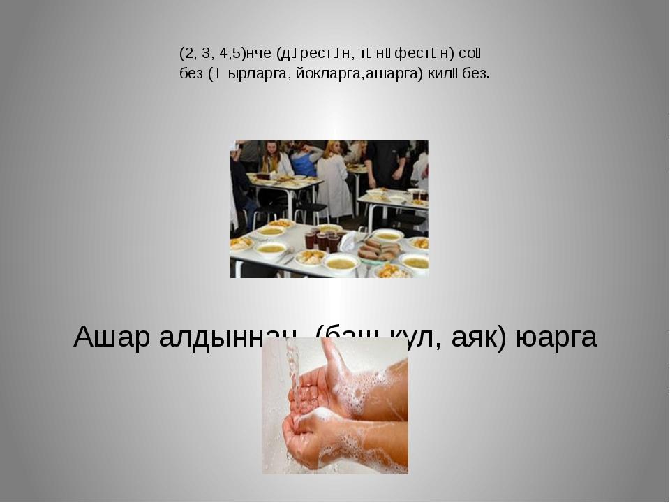 (2, 3, 4,5)нче (дәрестән, тәнәфестән) соң без (җырларга, йокларга,ашарга) кил...
