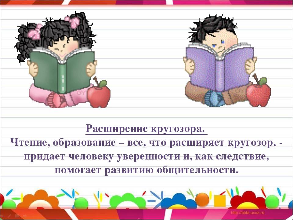 Расширение кругозора. Чтение, образование – все, что расширяет кругозор, - пр...