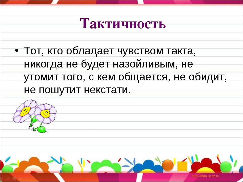 Тактичность Тот, кто обладает чувством такта, никогда не будет назойливым, н...