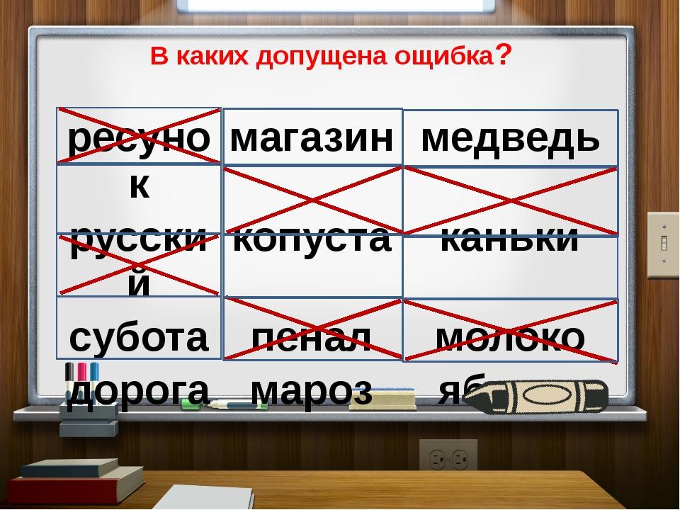В каких допущена ощибка? ресунок магазин медведь русский копуста каньки субот...