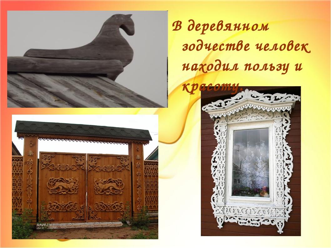 В деревянном зодчестве человек находил пользу и красоту.